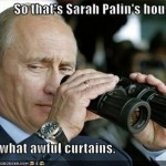 Putin likes to keep an eye on Palin's house. He can see into her bedroom since Alaska and Russia are so close to each other.